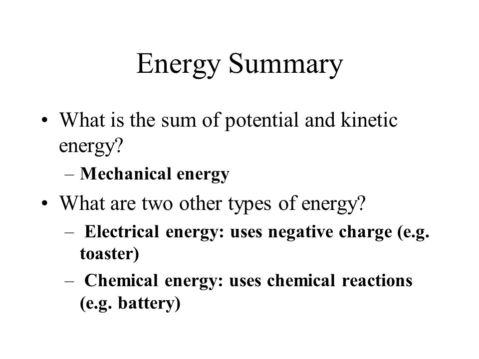 Energy Summary What is the sum of potential and kinetic energy