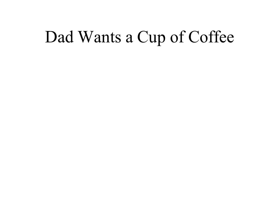 Dad Wants a Cup of Coffee