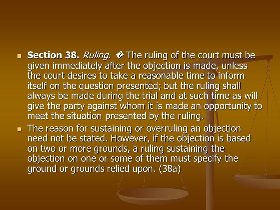 Section 38. Ruling. � The ruling of the court must be given immediately after the objection is made, unless the court desires to take a reasonable time to inform itself on the question presented; but the ruling shall always be made during the trial and at such time as will give the party against whom it is made an opportunity to meet the situation presented by the ruling.