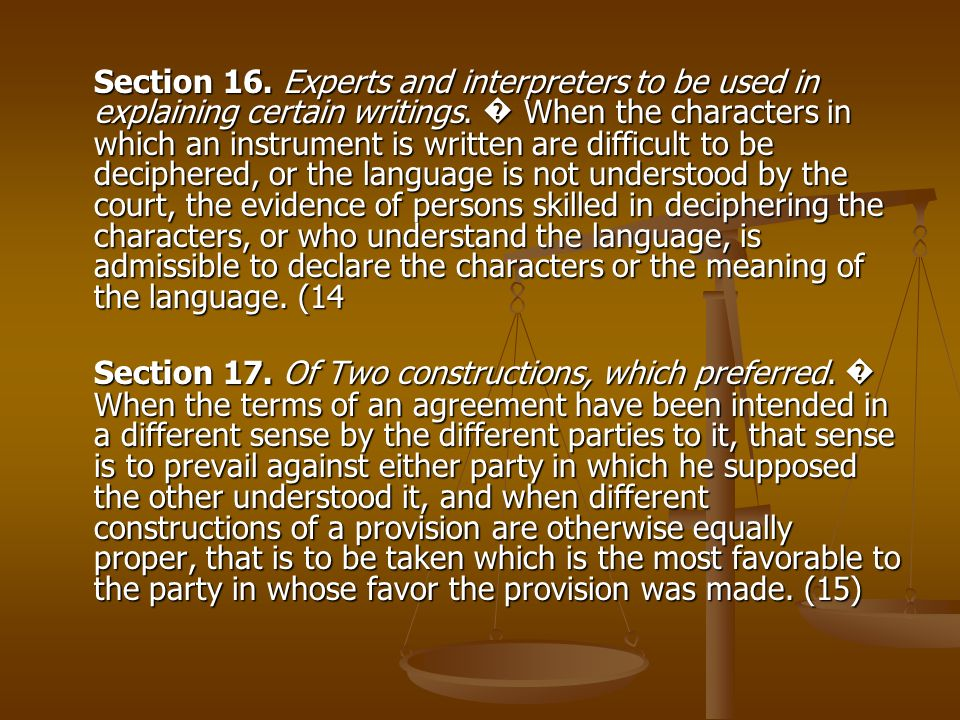 Section 16. Experts and interpreters to be used in explaining certain writings. � When the characters in which an instrument is written are difficult to be deciphered, or the language is not understood by the court, the evidence of persons skilled in deciphering the characters, or who understand the language, is admissible to declare the characters or the meaning of the language. (14