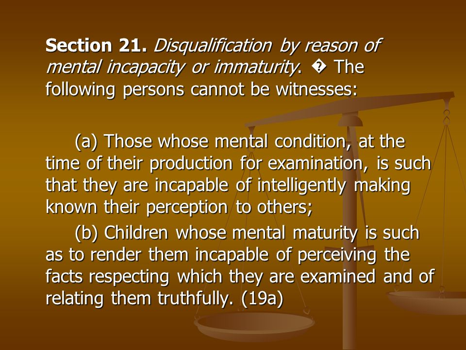 Section 21. Disqualification by reason of mental incapacity or immaturity. � The following persons cannot be witnesses: