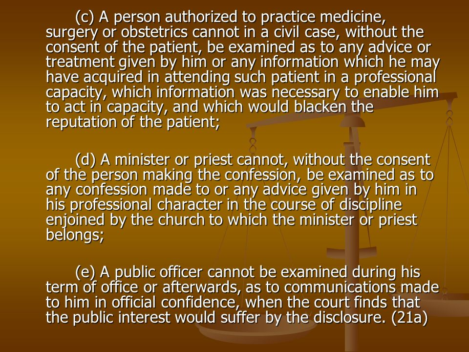 (c) A person authorized to practice medicine, surgery or obstetrics cannot in a civil case, without the consent of the patient, be examined as to any advice or treatment given by him or any information which he may have acquired in attending such patient in a professional capacity, which information was necessary to enable him to act in capacity, and which would blacken the reputation of the patient;