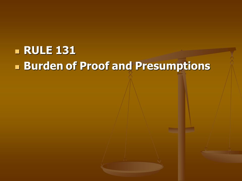 RULE 131 Burden of Proof and Presumptions