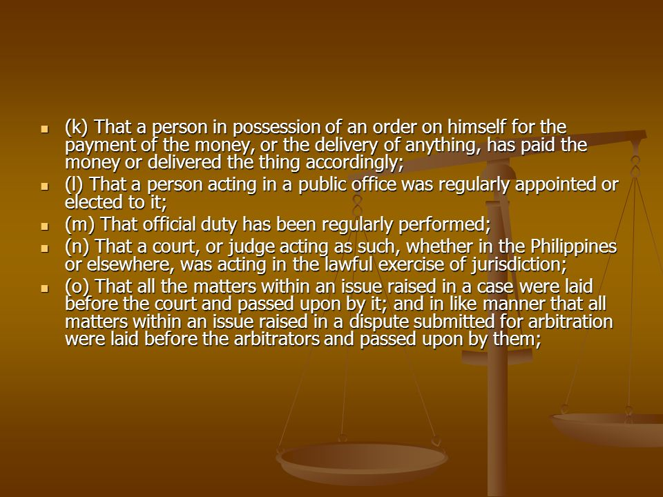 (k) That a person in possession of an order on himself for the payment of the money, or the delivery of anything, has paid the money or delivered the thing accordingly;