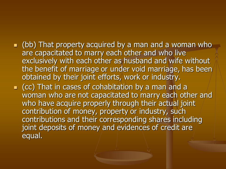 (bb) That property acquired by a man and a woman who are capacitated to marry each other and who live exclusively with each other as husband and wife without the benefit of marriage or under void marriage, has been obtained by their joint efforts, work or industry.