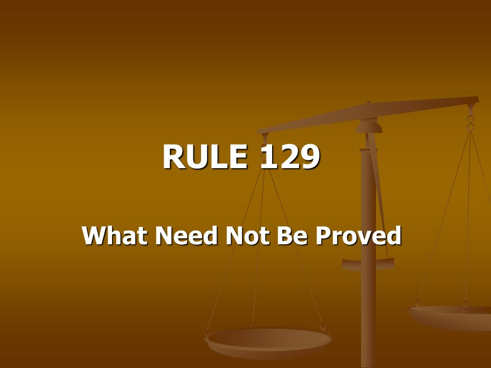 RULE 129 What Need Not Be Proved