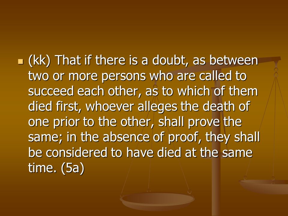 (kk) That if there is a doubt, as between two or more persons who are called to succeed each other, as to which of them died first, whoever alleges the death of one prior to the other, shall prove the same; in the absence of proof, they shall be considered to have died at the same time.