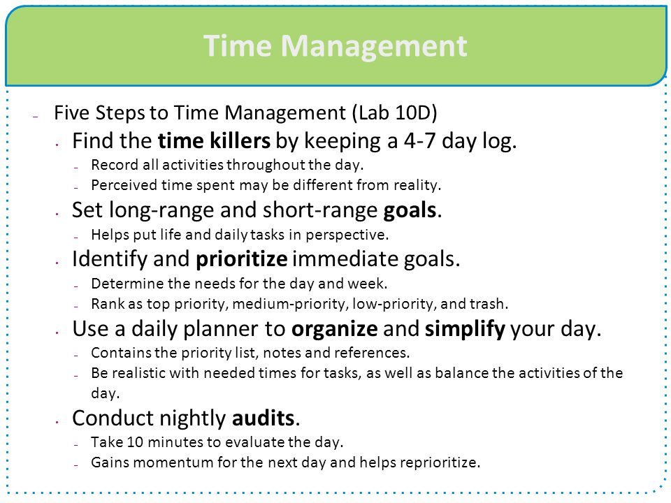 Time Management Find the time killers by keeping a 4-7 day log.
