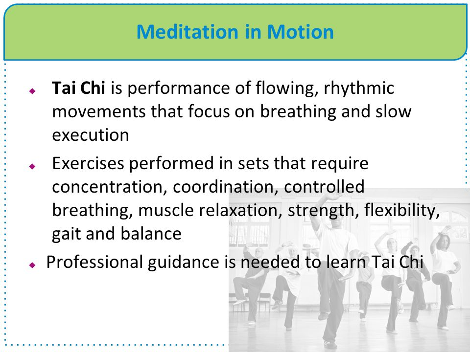 Meditation in Motion Tai Chi is performance of flowing, rhythmic movements that focus on breathing and slow execution.