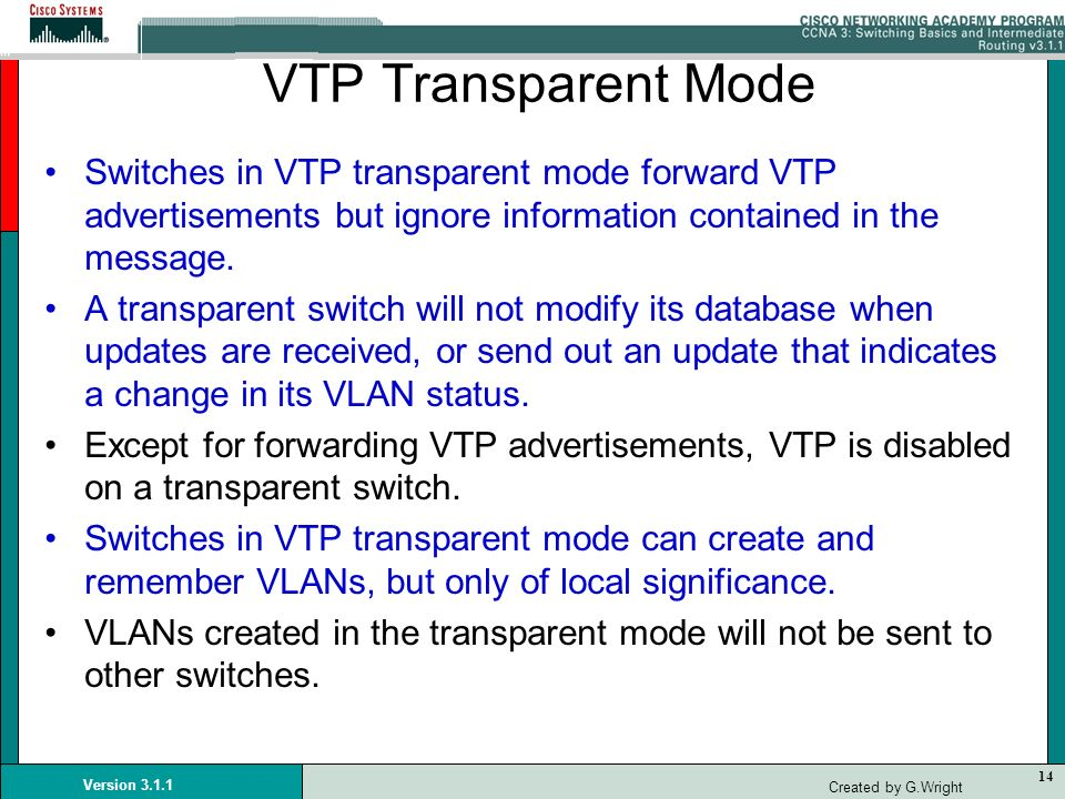 VTP Transparent Mode Switches in VTP transparent mode forward VTP advertisements but ignore information contained in the message.