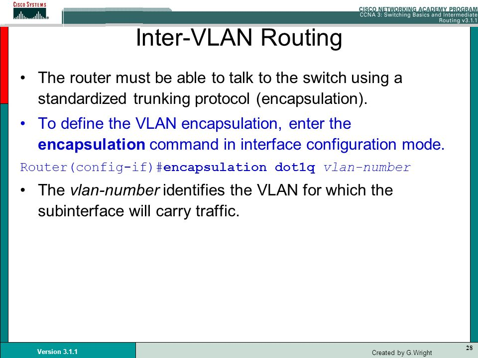 Inter-VLAN Routing The router must be able to talk to the switch using a standardized trunking protocol (encapsulation).
