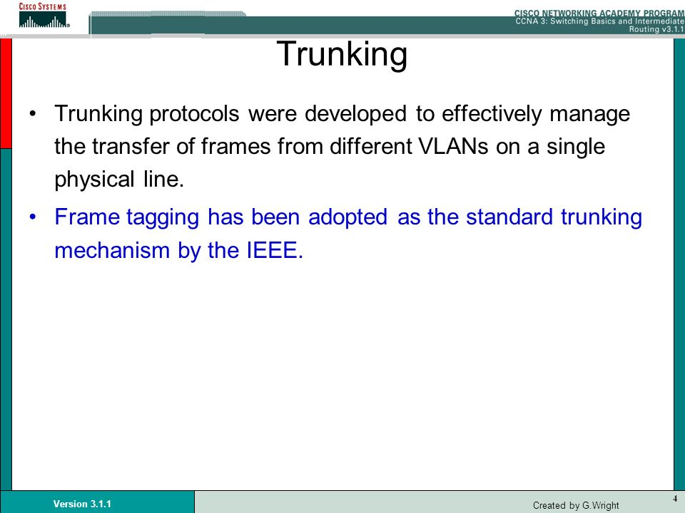 Trunking Trunking protocols were developed to effectively manage the transfer of frames from different VLANs on a single physical line.
