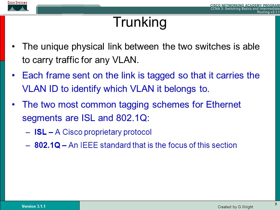 TrunkingThe unique physical link between the two switches is able to carry traffic for any VLAN.