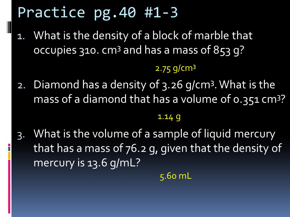 Practice pg.40 #1-3 What is the density of a block of marble that occupies 310. cm3 and has a mass of 853 g