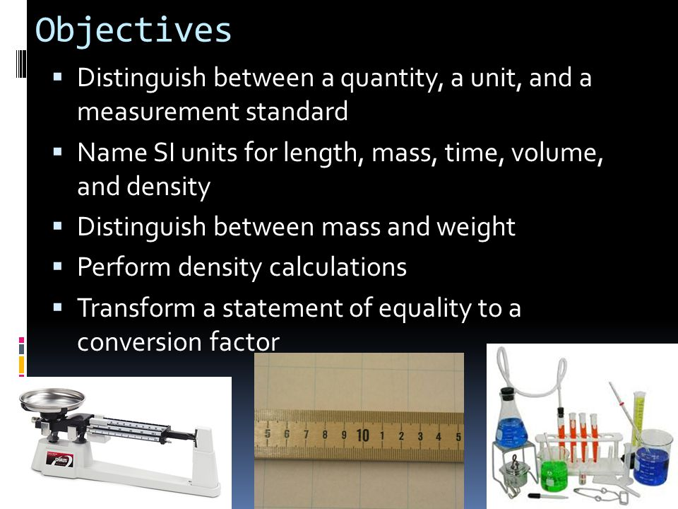 Objectives Distinguish between a quantity, a unit, and a measurement standard. Name SI units for length, mass, time, volume, and density.