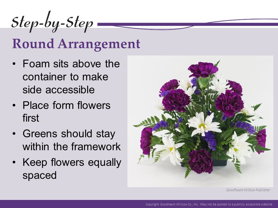 Round Arrangement Foam sits above the container to make side accessible. Place form flowers first.