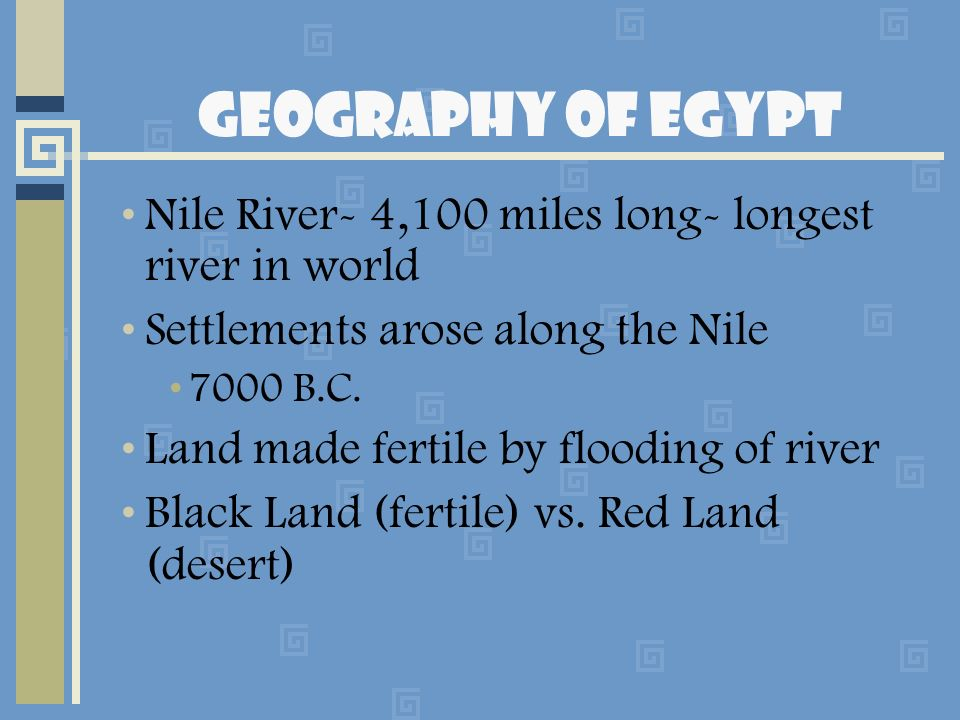 Geography of Egypt Nile River- 4,100 miles long- longest river in world. Settlements arose along the Nile.