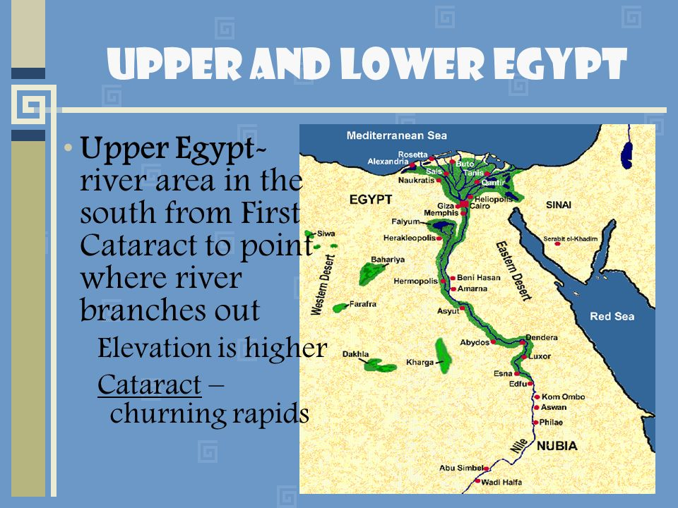 Upper and Lower Egypt Upper Egypt- river area in the south from First Cataract to point where river branches out.