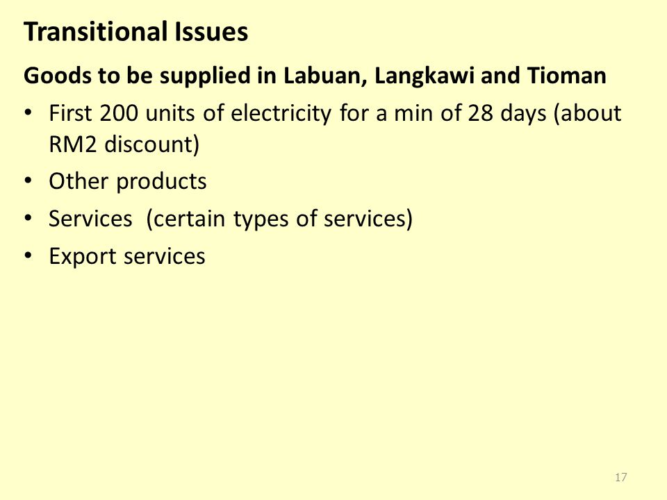 Transitional Issues Goods to be supplied in Labuan, Langkawi and Tioman. First 200 units of electricity for a min of 28 days (about RM2 discount)