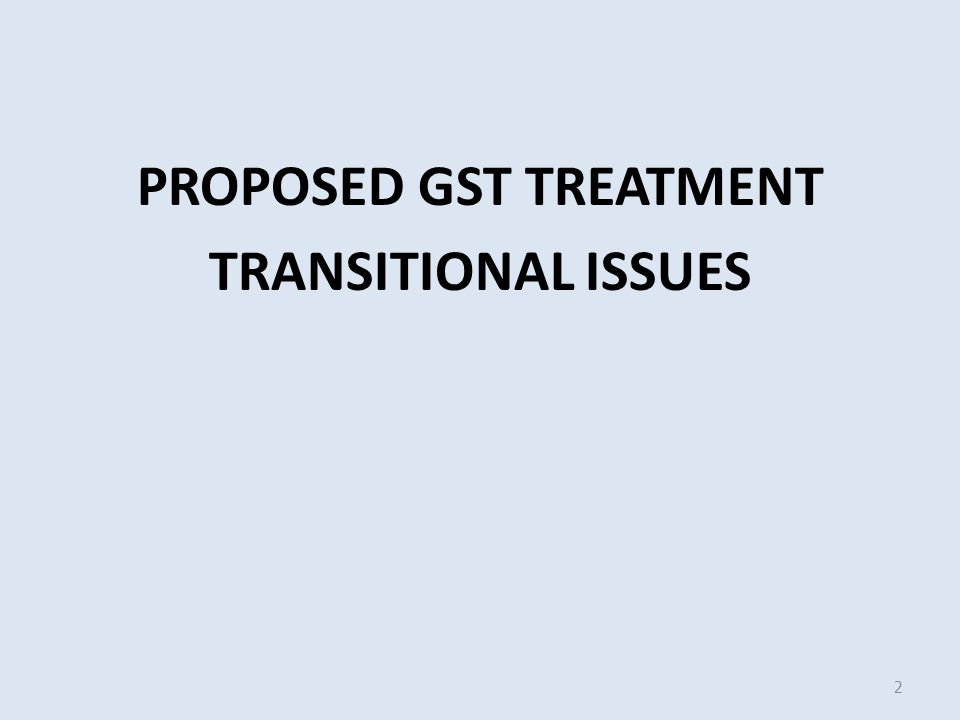 PROPOSED GST TREATMENT TRANSITIONAL ISSUES