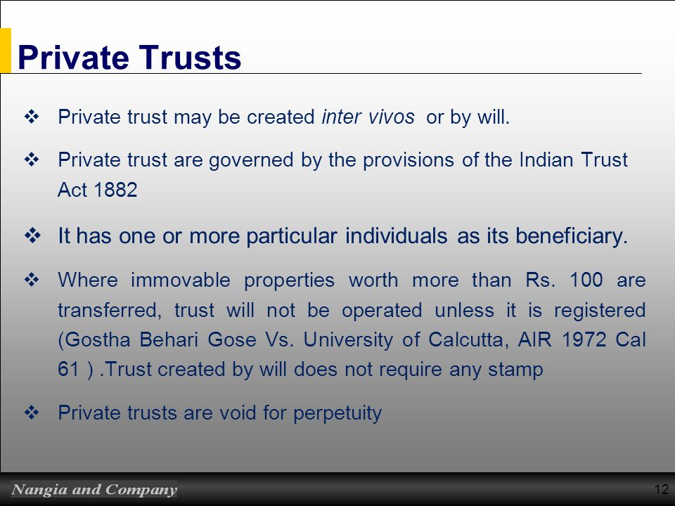 Private Trusts Private trust may be created inter vivos or by will. Private trust are governed by the provisions of the Indian Trust Act 1882.
