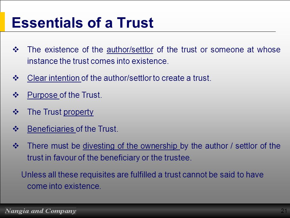 Essentials of a Trust The existence of the author/settlor of the trust or someone at whose instance the trust comes into existence.