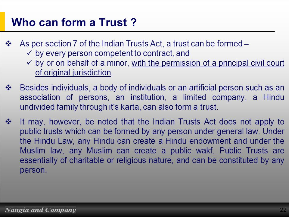 Who can form a Trust As per section 7 of the Indian Trusts Act, a trust can be formed – by every person competent to contract, and.