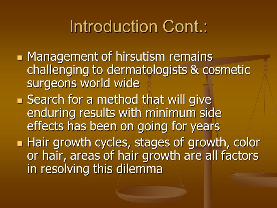 Introduction Cont.: Management of hirsutism remains challenging to dermatologists & cosmetic surgeons world wide.