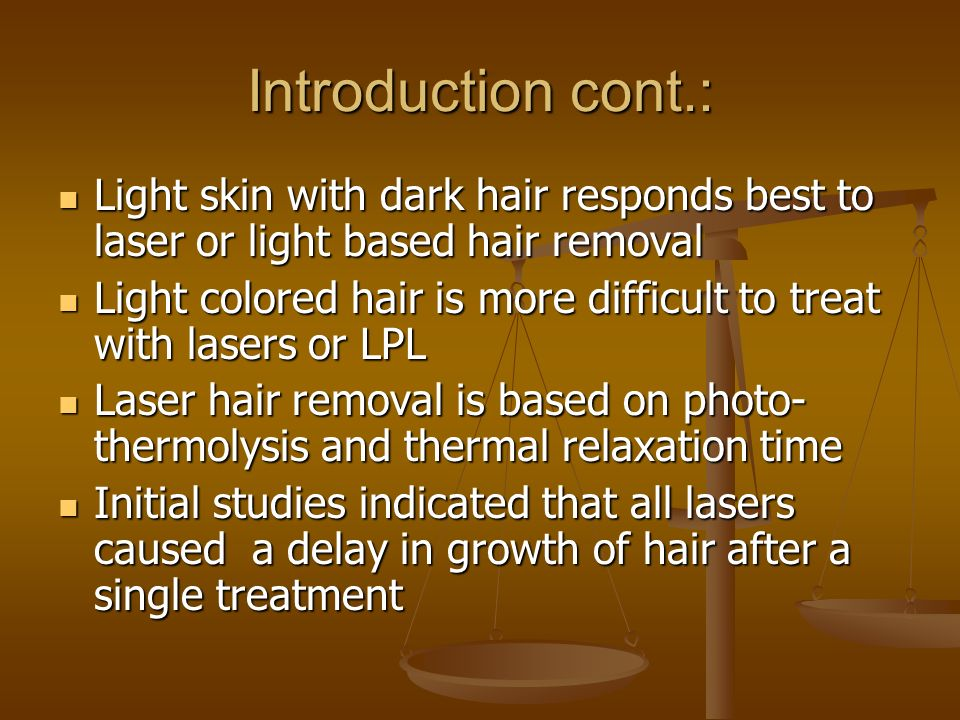 Introduction cont.: Light skin with dark hair responds best to laser or light based hair removal.