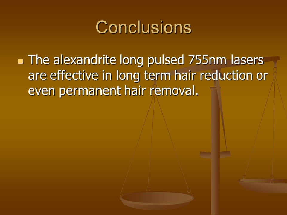 Conclusions The alexandrite long pulsed 755nm lasers are effective in long term hair reduction or even permanent hair removal.