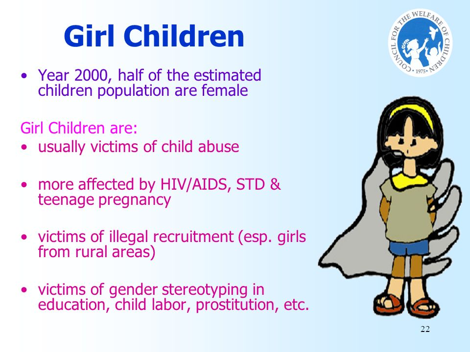 Girl Children Year 2000, half of the estimated children population are female. Girl Children are: usually victims of child abuse.