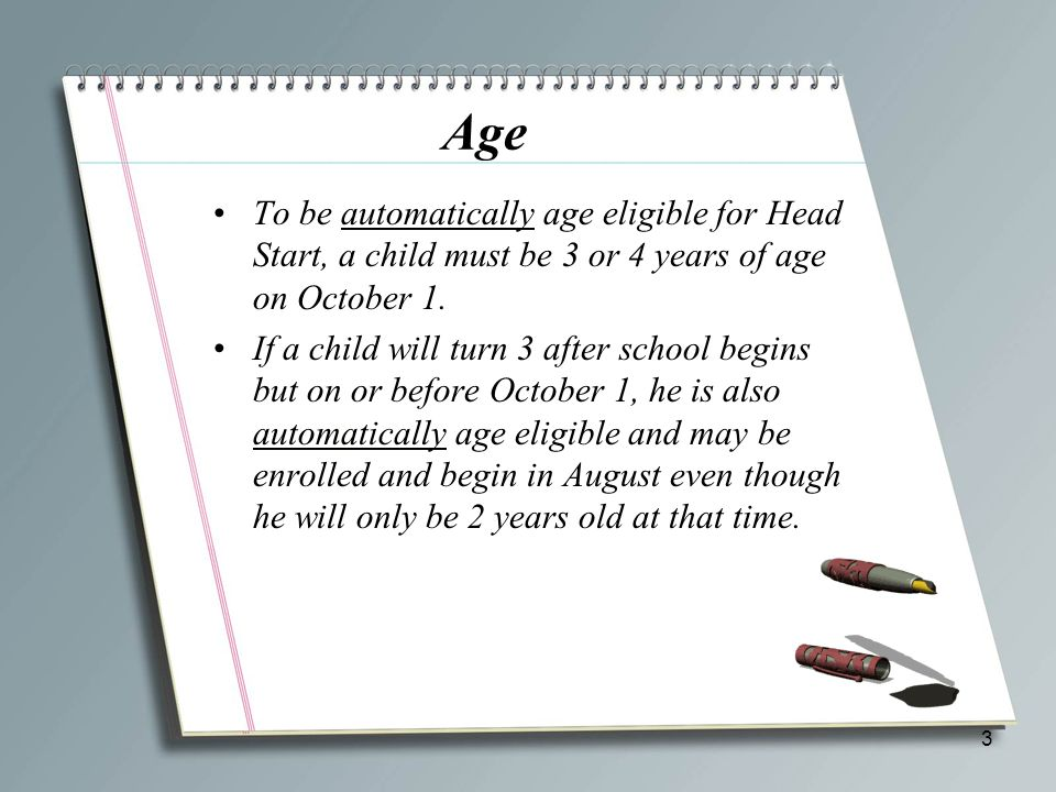 Age To be automatically age eligible for Head Start, a child must be 3 or 4 years of age on October 1.