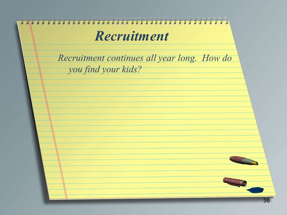 Recruitment Recruitment continues all year long. How do you find your kids