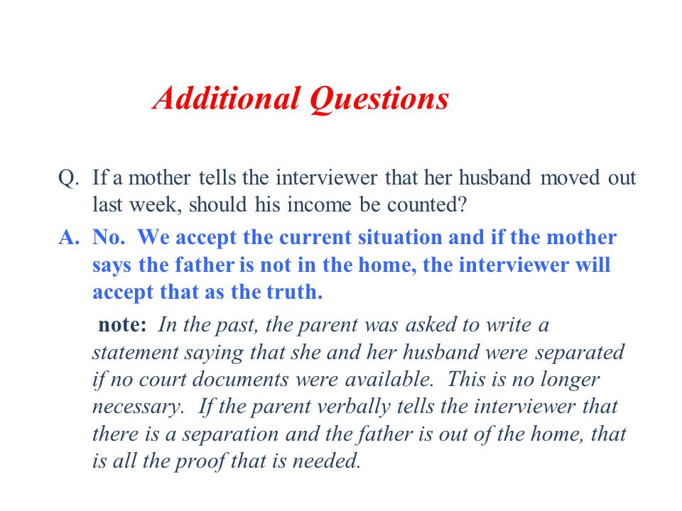 Additional Questions If a mother tells the interviewer that her husband moved out last week, should his income be counted