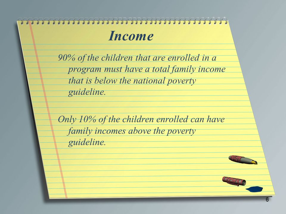 Income 90% of the children that are enrolled in a program must have a total family income that is below the national poverty guideline.