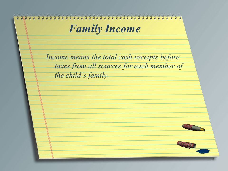 Family Income Income means the total cash receipts before taxes from all sources for each member of the child's family.