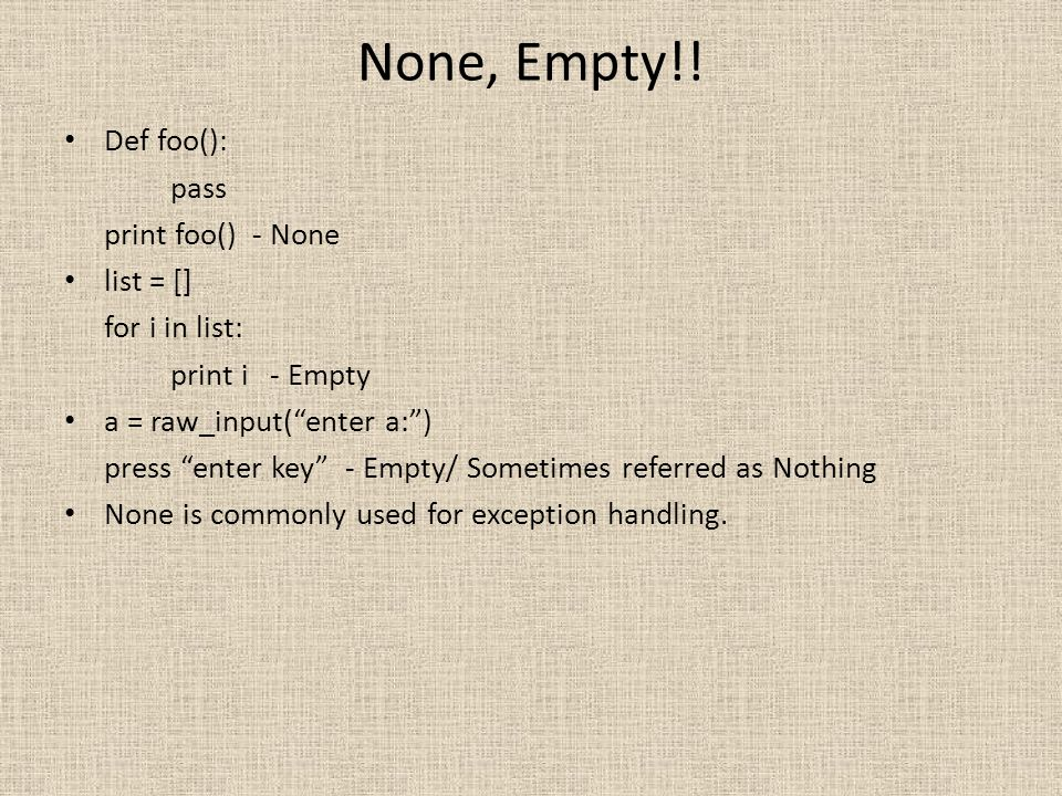 None, Empty!! Def foo(): pass print foo() - None list = []