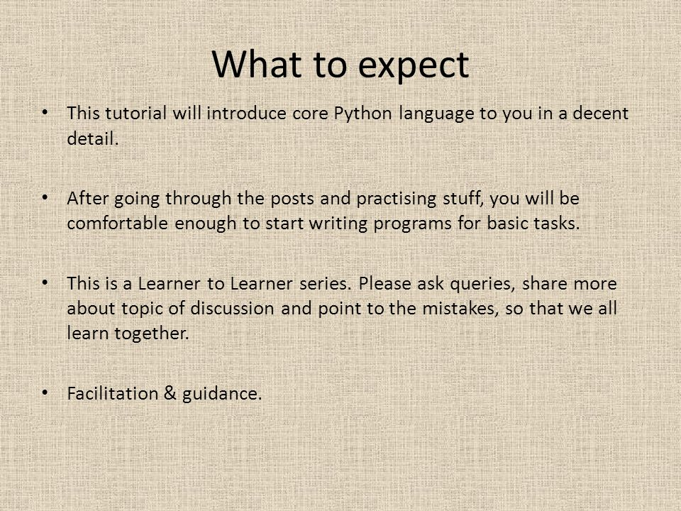 What to expect This tutorial will introduce core Python language to you in a decent detail.