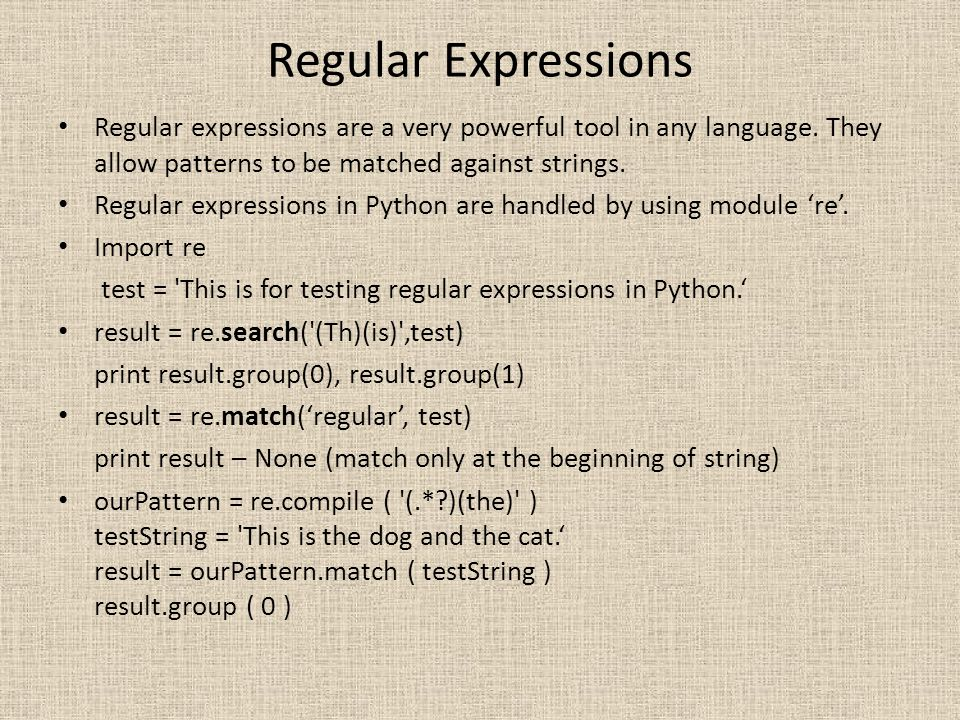 Regular Expressions Regular expressions are a very powerful tool in any language. They allow patterns to be matched against strings.