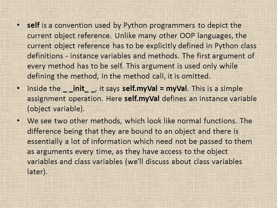 self is a convention used by Python programmers to depict the current object reference. Unlike many other OOP languages, the current object reference has to be explicitly defined in Python class definitions - instance variables and methods. The first argument of every method has to be self. This argument is used only while defining the method, in the method call, it is omitted.