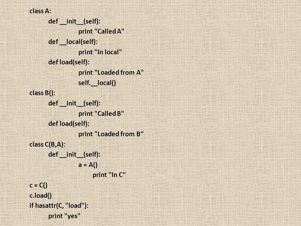 class A: def __init__(self): print Called A def __local(self): print In local def load(self):