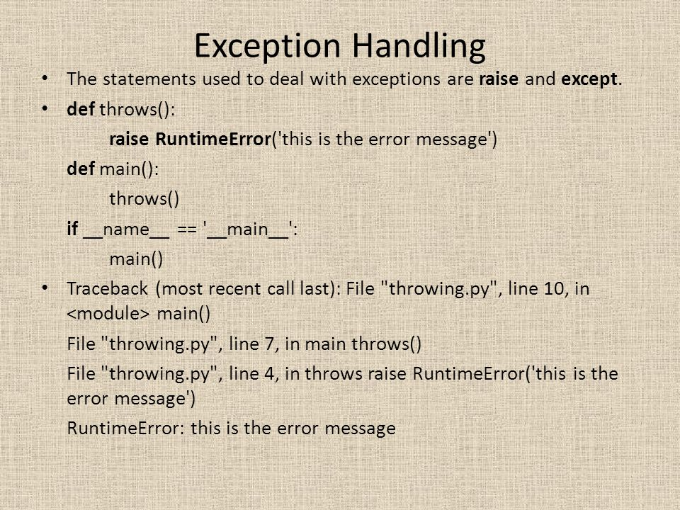 Exception Handling The statements used to deal with exceptions are raise and except. def throws():