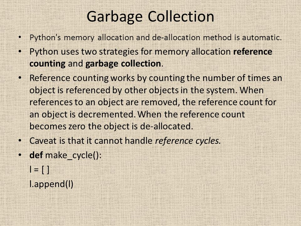 Garbage Collection Python s memory allocation and de-allocation method is automatic.