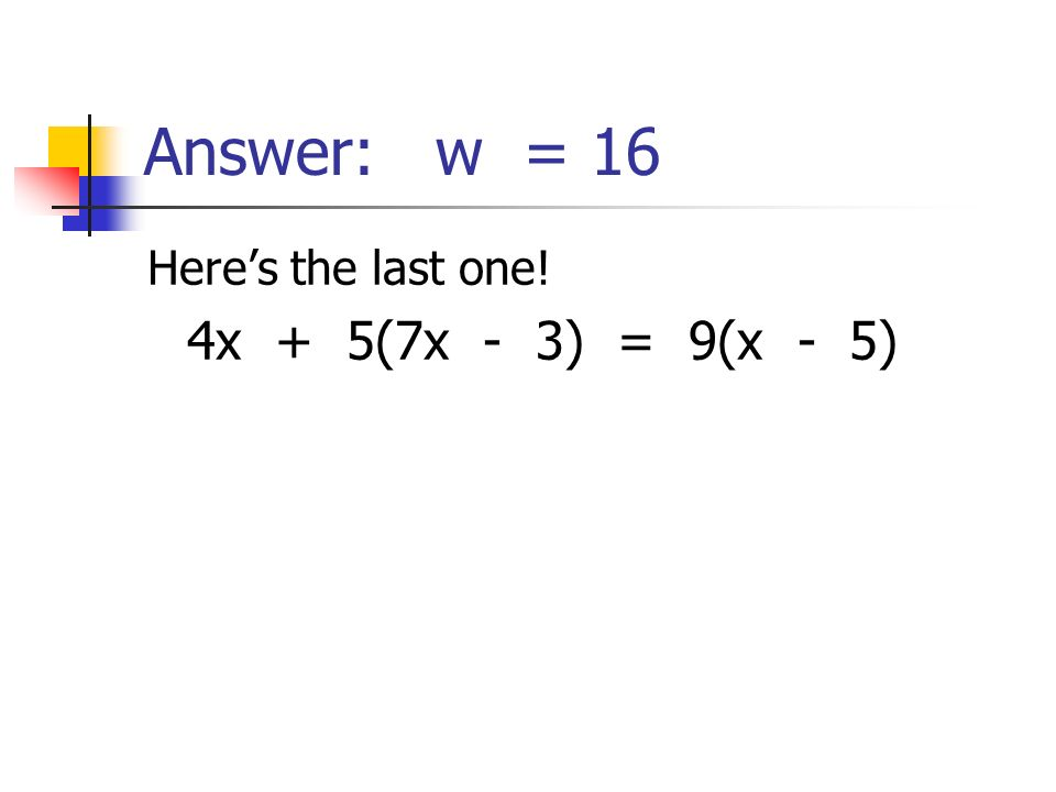 Answer: w = 16 Here's the last one! 4x + 5(7x - 3) = 9(x - 5)