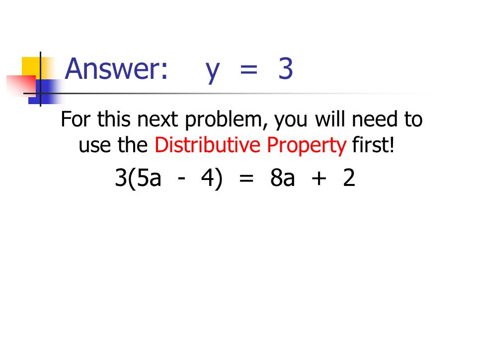 Answer: y = 3 For this next problem, you will need to use the Distributive Property first.