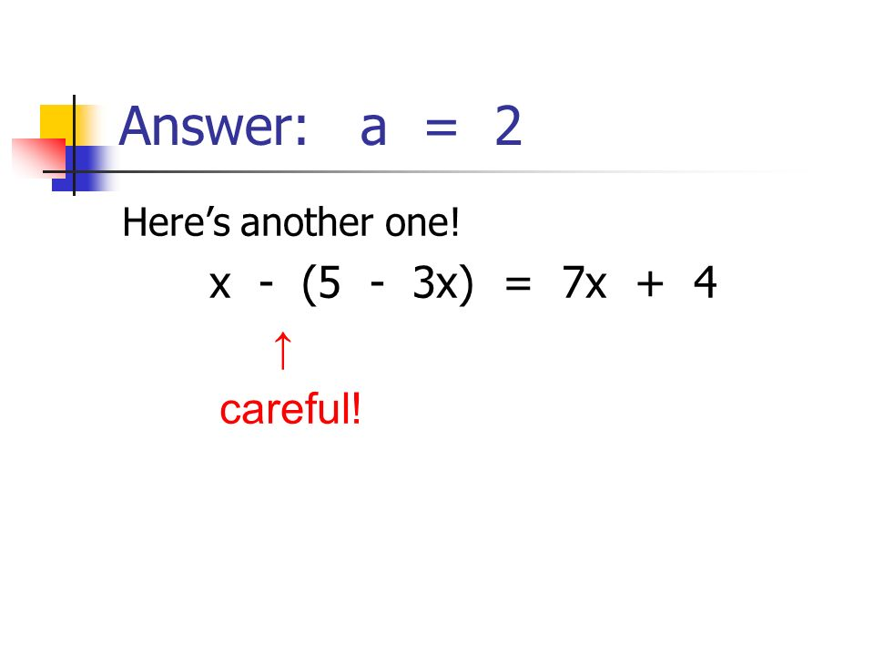 Answer: a = 2 Here's another one! x - (5 - 3x) = 7x + 4 ↑ careful!