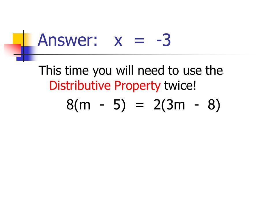 Answer: x = -3 This time you will need to use the Distributive Property twice.