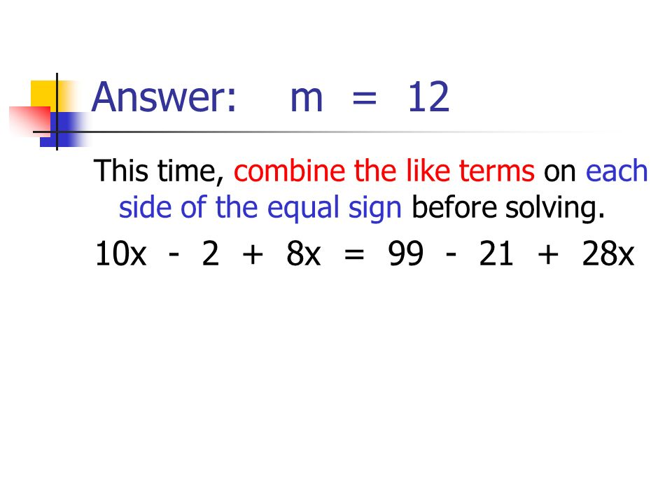 Answer: m = 12This time, combine the like terms on each side of the equal sign before solving.
