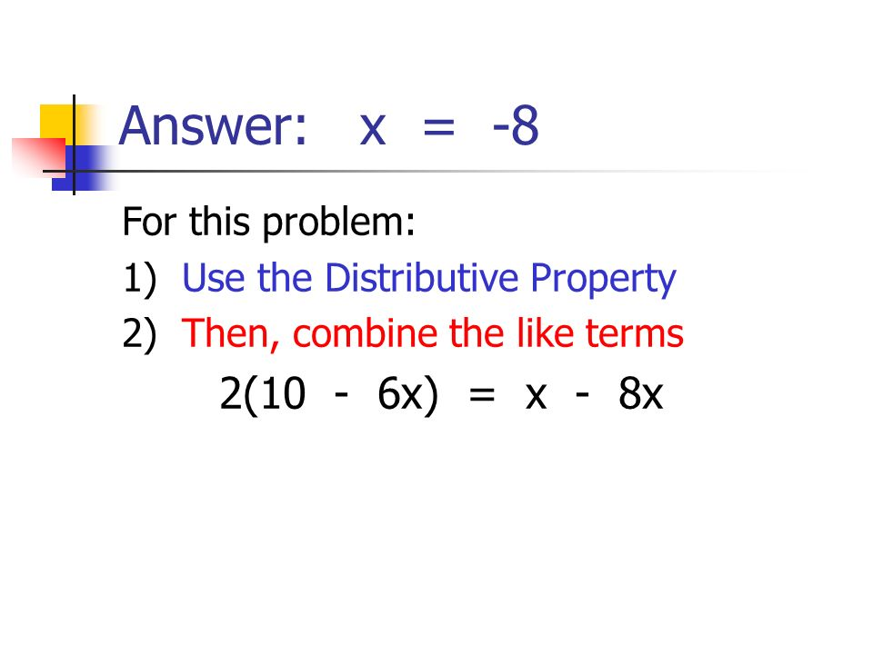 Answer: x = -8 For this problem: 1) Use the Distributive Property