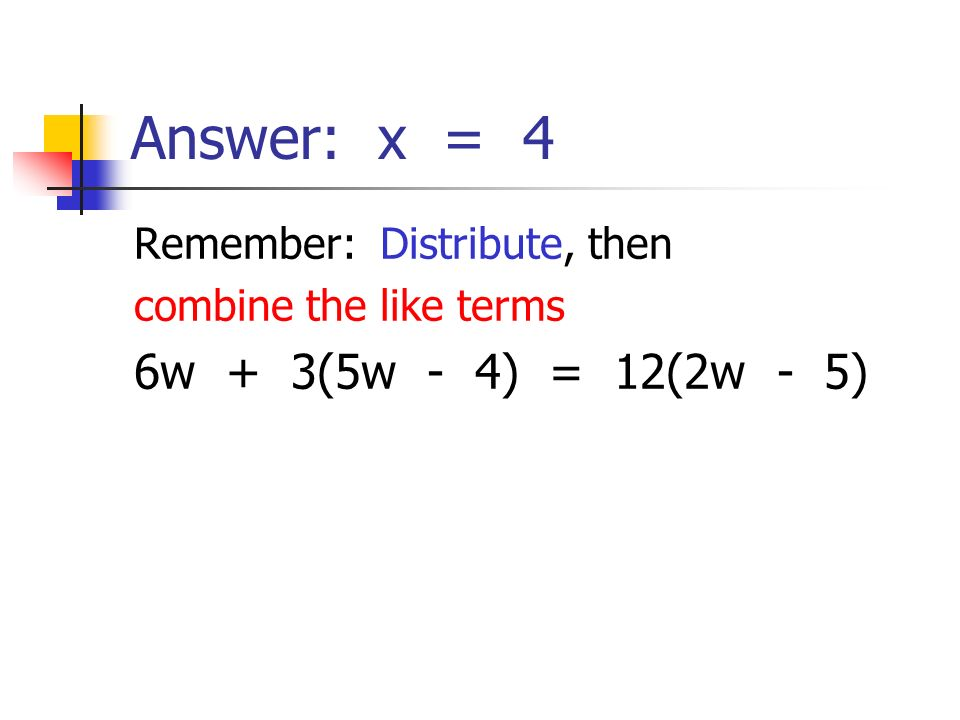 Answer: x = 4 6w + 3(5w - 4) = 12(2w - 5) Remember: Distribute, then